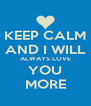 KEEP CALM AND I WILL ALWAYS LOVE YOU MORE - Personalised Poster A4 size