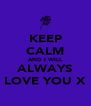 KEEP CALM AND I WILL ALWAYS LOVE YOU X - Personalised Poster A4 size