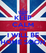 KEEP CALM AND I WILL BE HOME SOON - Personalised Poster A4 size