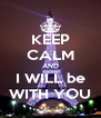 KEEP CALM AND I WILL be WITH YOU - Personalised Poster A4 size