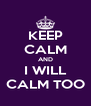 KEEP CALM AND I WILL CALM TOO - Personalised Poster A4 size