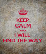 KEEP CALM AND I WILL  FIND THE WAY - Personalised Poster A4 size