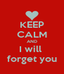 KEEP CALM AND I will  forget you - Personalised Poster A4 size