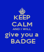KEEP CALM AND I WILL give you a  BADGE - Personalised Poster A4 size