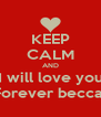KEEP CALM AND I will love you Forever becca  - Personalised Poster A4 size