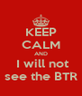 KEEP CALM AND  I will not see the BTR - Personalised Poster A4 size