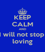 KEEP CALM AND I will not stop  loving - Personalised Poster A4 size