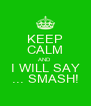 KEEP CALM AND I WILL SAY ... SMASH! - Personalised Poster A4 size