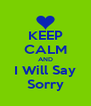 KEEP CALM AND I Will Say Sorry - Personalised Poster A4 size