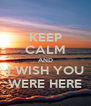 KEEP CALM AND I WISH YOU WERE HERE - Personalised Poster A4 size