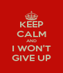 KEEP CALM AND I WON'T GIVE UP - Personalised Poster A4 size