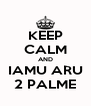 KEEP CALM AND IAMU ARU 2 PALME - Personalised Poster A4 size
