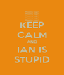 KEEP CALM AND IAN IS STUPID - Personalised Poster A4 size