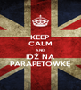 KEEP CALM AND IDŹ NA PARAPETÓWKĘ - Personalised Poster A4 size