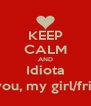 KEEP CALM AND Idiota I live you, my girl/friend! :) - Personalised Poster A4 size