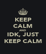 KEEP CALM AND IDK, JUST KEEP CALM - Personalised Poster A4 size