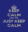 KEEP CALM AND IDK JUST KEEP CALM - Personalised Poster A4 size