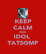 KEEP CALM AND IDOL  TATSGMF - Personalised Poster A4 size