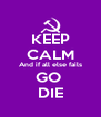 KEEP CALM And if all else fails GO  DIE - Personalised Poster A4 size