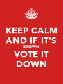 KEEP CALM AND IF IT'S BROWN VOTE IT DOWN - Personalised Poster A4 size