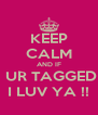 KEEP CALM AND IF  UR TAGGED I LUV YA !! - Personalised Poster A4 size