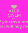 KEEP CALM AND if you love me  you will hug me  - Personalised Poster A4 size