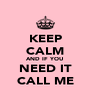 KEEP CALM AND IF YOU NEED IT CALL ME - Personalised Poster A4 size