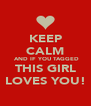 KEEP CALM  AND IF YOU TAGGED THIS GIRL LOVES YOU! - Personalised Poster A4 size