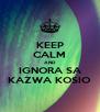 KEEP CALM AND IGNORA SA KAZWA KOSIO - Personalised Poster A4 size