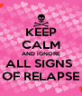 KEEP CALM AND iGNORE ALL SIGNS  OF RELAPSE - Personalised Poster A4 size