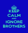 KEEP CALM AND IGNORE BROTHERS - Personalised Poster A4 size