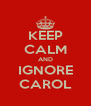 KEEP CALM AND IGNORE CAROL - Personalised Poster A4 size