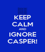 KEEP CALM AND IGNORE CASPER! - Personalised Poster A4 size