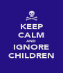 KEEP CALM AND IGNORE CHILDREN - Personalised Poster A4 size