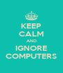 KEEP CALM AND IGNORE COMPUTERS - Personalised Poster A4 size