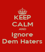 KEEP CALM AND Ignore Dem Haters - Personalised Poster A4 size