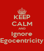 KEEP CALM AND Ignore Egocentricity - Personalised Poster A4 size