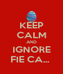 KEEP CALM AND IGNORE FIE CA...  - Personalised Poster A4 size