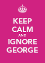 KEEP CALM AND IGNORE GEORGE - Personalised Poster A4 size