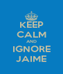 KEEP CALM AND IGNORE JAIME - Personalised Poster A4 size