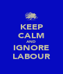 KEEP CALM AND IGNORE LABOUR - Personalised Poster A4 size