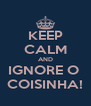 KEEP CALM AND IGNORE O  COISINHA! - Personalised Poster A4 size