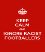 KEEP CALM AND IGNORE RACIST FOOTBALLERS - Personalised Poster A4 size