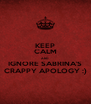 KEEP CALM AND IGNORE SABRINA'S CRAPPY APOLOGY :) - Personalised Poster A4 size
