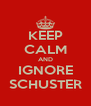 KEEP CALM AND IGNORE SCHUSTER - Personalised Poster A4 size