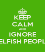 KEEP CALM AND IGNORE SELFISH PEOPLE - Personalised Poster A4 size
