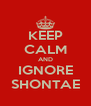 KEEP CALM AND IGNORE SHONTAE - Personalised Poster A4 size