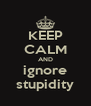KEEP CALM AND ignore stupidity - Personalised Poster A4 size