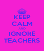KEEP CALM AND IGNORE TEACHERS - Personalised Poster A4 size