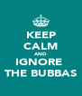 KEEP CALM AND IGNORE  THE BUBBAS - Personalised Poster A4 size